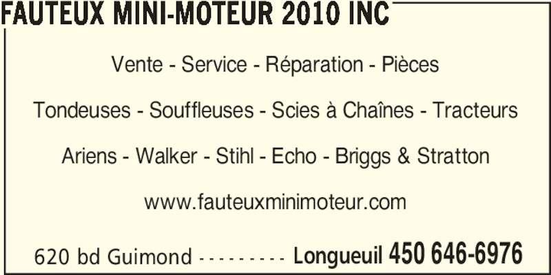 Fauteux Mini-Moteur 2010 Inc (450-646-6976) - Annonce illustrée======= - FAUTEUX MINI-MOTEUR 2010 INC Vente - Service - Réparation - Pièces Tondeuses - Souffleuses - Scies à Chaînes - Tracteurs Ariens - Walker - Stihl - Echo - Briggs & Stratton www.fauteuxminimoteur.com 620 bd Guimond - - - - - - - - - Longueuil 450 646-6976