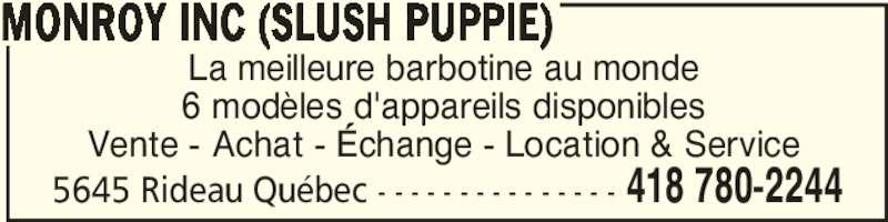 Monroy Inc (Slush Puppie) (418-780-2244) - Annonce illustrée======= - 5645 Rideau Québec - - - - - - - - - - - - - - - 418 780-2244 La meilleure barbotine au monde 6 modèles d'appareils disponibles Vente - Achat - Échange - Location & Service MONROY INC (SLUSH PUPPIE)