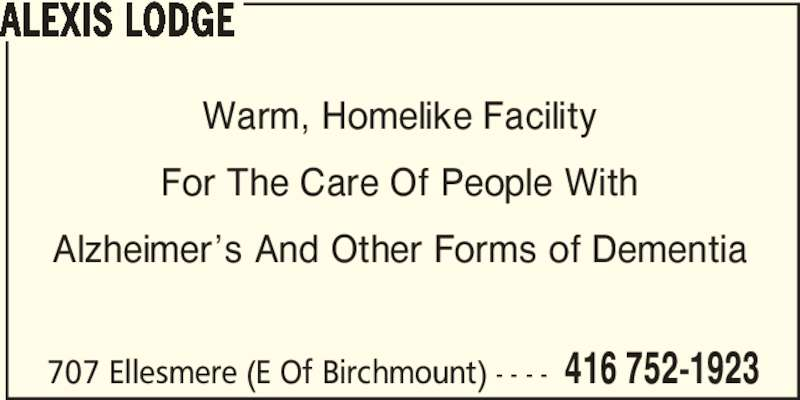 Alexis Lodge (416-752-1923) - Display Ad - 707 Ellesmere (E Of Birchmount) - - - - 416 752-1923 ALEXIS LODGE For The Care Of People With Warm, Homelike Facility Alzheimer's And Other Forms of Dementia