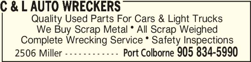 C & L Auto Wreckers (905-834-5990) - Display Ad - 2506 Miller - - - - - - - - - - - - Port Colborne 905 834-5990 Quality Used Parts For Cars & Light Trucks We Buy Scrap Metal π All Scrap Weighed Complete Wrecking Service π Safety Inspections C & L AUTO WRECKERS