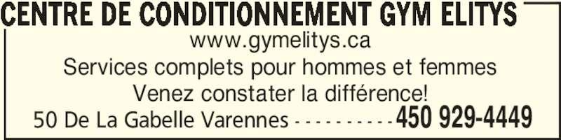 Centre de conditionnement Gym Elitys (450-929-4449) - Annonce illustrée======= - www.gymelitys.ca 50 De La Gabelle Varennes - - - - - - - - - -450 929-4449 Services complets pour hommes et femmes CENTRE DE CONDITIONNEMENT GYM ELITYS Venez constater la différence!