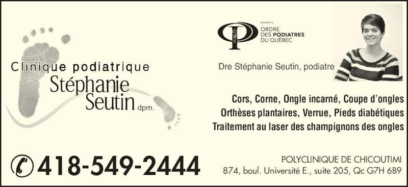 Stephanie Seutin Clinique Podiatrique (418-549-2444) - Annonce illustrée======= - dpm. Cors, Corne, Ongle incarné, Coupe d'ongles Orthèses plantaires, Verrue, Pieds diabétiques Traitement au laser des champignons des ongles Dre Stéphanie Seutin, podiatre 418-549-2444 POLYCLINIQUE DE CHICOUTIMI874, boul. Université E., suite 205, Qc G7H 6B9
