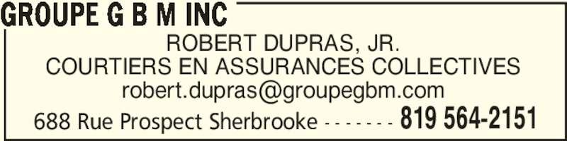 Groupe G B M Inc (819-564-2151) - Annonce illustrée======= - ROBERT DUPRAS, JR. COURTIERS EN ASSURANCES COLLECTIVES 688 Rue Prospect Sherbrooke - - - - - - - GROUPE G B M INC 819 564-2151