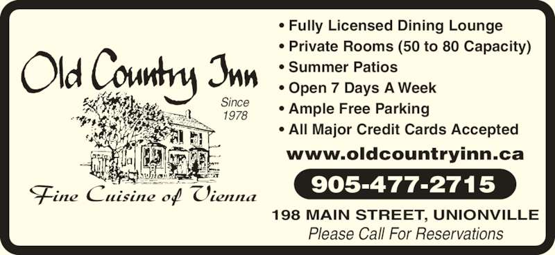 Old Country Inn Restaurant (905-477-2715) - Display Ad - • Fully Licensed Dining Lounge • Private Rooms (50 to 80 Capacity) • Summer Patios • Open 7 Days A Week • Ample Free Parking • All Major Credit Cards Accepted www.oldcountryinn.ca Please Call For Reservations 905-477-2715 198 MAIN STREET, UNIONVILLE Fine Cuisine of Vienna Since 1978
