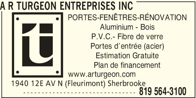 A R Turgeon Entreprises Inc (819-564-3100) - Annonce illustrée======= - A R TURGEON ENTREPRISES INC 1940 12E AV N (Fleurimont) Sherbrooke 819 564-3100- - - - - - - - - - - - - - - - - - - - - - - - - - - - - - - PORTES-FENÊTRES-RÉNOVATION Aluminium - Bois P.V.C.- Fibre de verre Portes d'entrée (acier) Estimation Gratuite Plan de financement www.arturgeon.com