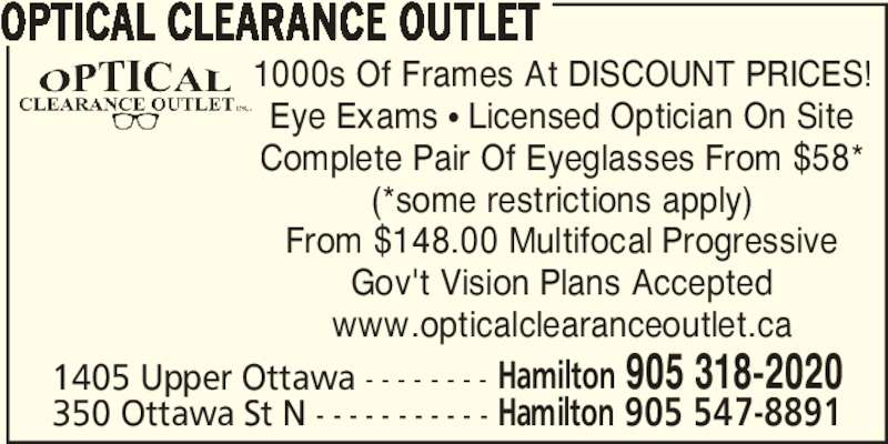Optical Clearance Outlet (905-547-8891) - Display Ad - OPTICAL CLEARANCE OUTLET 1000s Of Frames At DISCOUNT PRICES! Eye Exams π Licensed Optician On Site Complete Pair Of Eyeglasses From $58* (*some restrictions apply) From $148.00 Multifocal Progressive Gov't Vision Plans Accepted www.opticalclearanceoutlet.ca 1405 Upper Ottawa - - - - - - - - Hamilton 905 318-2020 350 Ottawa St N - - - - - - - - - - - Hamilton 905 547-8891