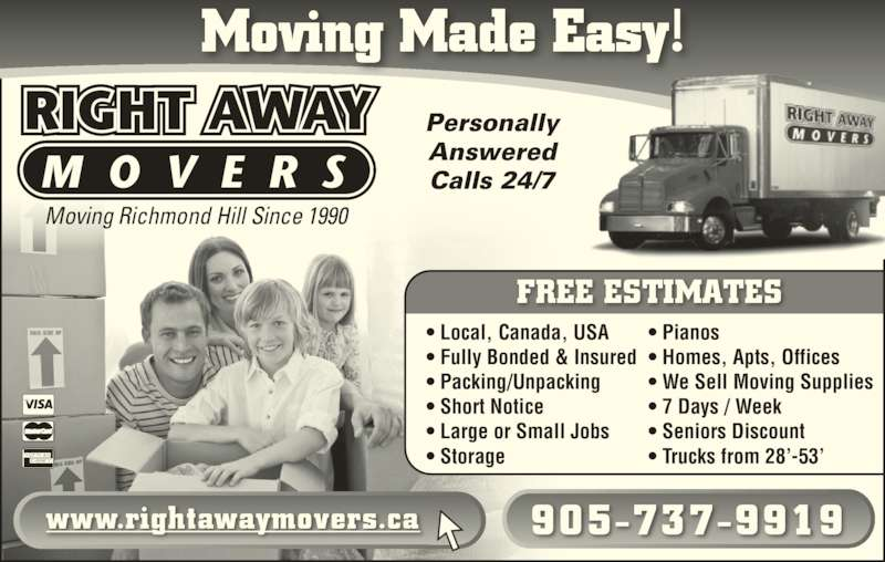 Right Away Movers (905-737-9919) - Display Ad - Moving Made Easy! Moving Richmond Hill Since 1990 Personally Answered Calls 24/7 www.rightawaymovers.ca 905-737-9919 • Local, Canada, USA • Fully Bonded & Insured • Packing/Unpacking • Short Notice • Large or Small Jobs • Storage • Pianos • Homes, Apts, Offices • We Sell Moving Supplies • 7 Days / Week • Seniors Discount • Trucks from 28'-53' FREE ESTIMATES