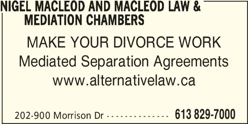 Macleod Law & Mediation Chambers (613-829-7000) - Display Ad - 202-900 Morrison Dr - - - - - - - - - - - - - - 613 829-7000 NIGEL MACLEOD AND MACLEOD LAW &        MEDIATION CHAMBERS MAKE YOUR DIVORCE WORK Mediated Separation Agreements www.alternativelaw.ca