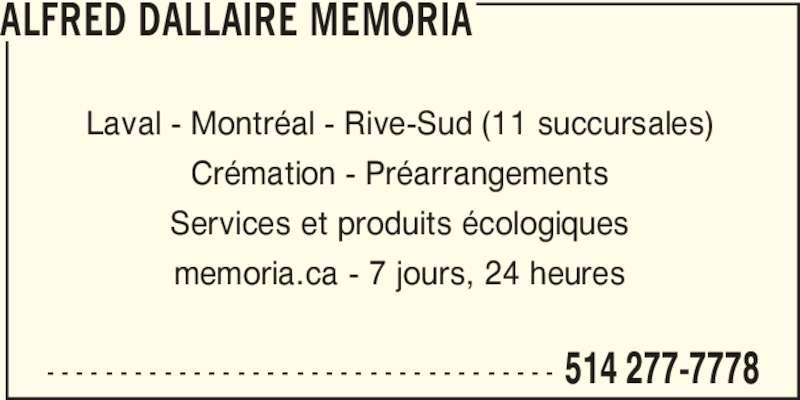 Alfred Dallaire Memoria (514-277-7778) - Annonce illustrée======= - - - - - - - - - - - - - - - - - - - - - - - - - - - - - - - - - - - - 514 277-7778 ALFRED DALLAIRE MEMORIA Laval - Montréal - Rive-Sud (11 succursales) Crémation - Préarrangements Services et produits écologiques memoria.ca - 7 jours, 24 heures