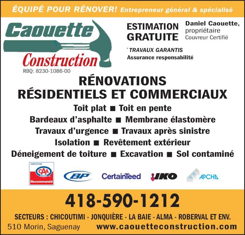 Caouette Construction (418-590-1212) - Annonce illustrée======= - ÉQUIPÉ POUR RÉNOVER! Entrepreneur général & spécialisé SECTEURS : CHICOUTIMI - JONQUIÈRE - LA BAIE - ALMA - ROBERVAL ET ENV. RBQ: 8230-1086-00 ESTIMATION GRATUITE Couvreur Certifié Daniel Caouette, propriétaire RÉNOVATIONS RÉSIDENTIELS ET COMMERCIAUX Toit plat  ·  Toit en pente Bardeaux d'asphalte  ·  Membrane élastomère Travaux d'urgence  ·  Travaux après sinistre Isolation  ·  Revêtement extérieur Déneigement de toiture  ·  Excavation  ·  Sol contaminé www.caouetteconstruction.com510 Morin, Saguenay * TRAVAUX GARANTIS Assurance responsabilité 418-590-1212 Recommandé