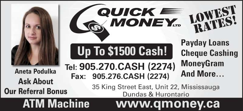 Quick Money (905-270-2274) - Display Ad - Up To $1500 Cash! LOWe st RATES Payday Loans Cheque Cashing MoneyGram And More… Ask About Our Referral Bonus ATM Machine          www.qmoney.ca Aneta Podulka 35 King Street East, Unit 22, Mississauga Dundas & Hurontario Tel: 905.270.CASH (2274) Fax:   905.276.CASH (2274)