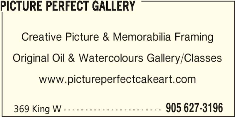 Picture Perfect Gallery (905-627-3196) - Display Ad - Creative Picture & Memorabilia Framing Original Oil & Watercolours Gallery/Classes www.pictureperfectcakeart.com 369 King W - - - - - - - - - - - - - - - - - - - - - - - 905 627-3196 PICTURE PERFECT GALLERY