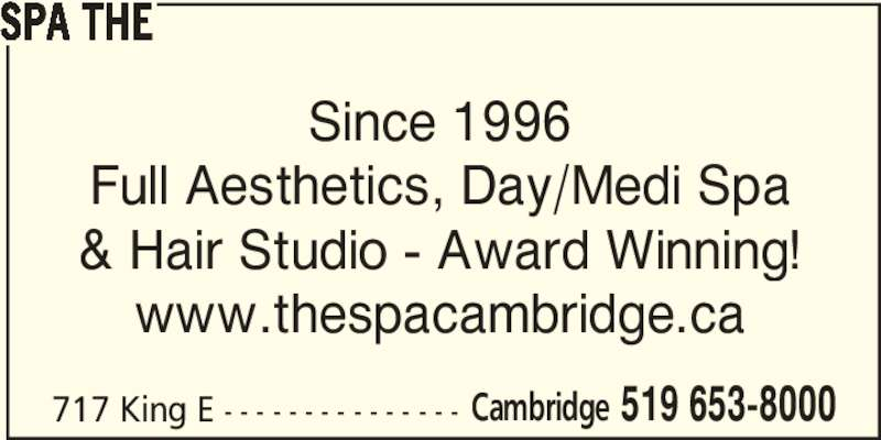 The Spa (519-653-8000) - Display Ad - SPA THE Since 1996 Full Aesthetics, Day/Medi Spa & Hair Studio - Award Winning! www.thespacambridge.ca 717 King E - - - - - - - - - - - - - - - Cambridge 519 653-8000