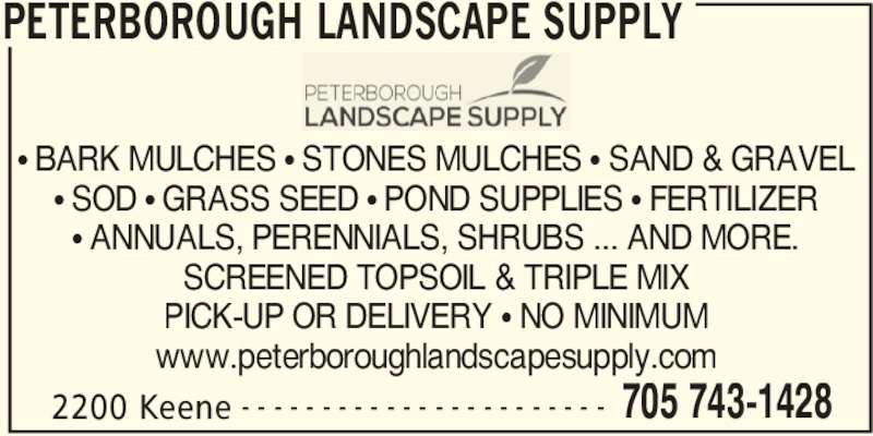 Peterborough Landscape Supply (705-743-1428) - Display Ad - PETERBOROUGH LANDSCAPE SUPPLY 2200 Keene 705 743-1428- - - - - - - - - - - - - - - - - - - - - - - π BARK MULCHES π STONES MULCHES π SAND & GRAVEL π SOD π GRASS SEED π POND SUPPLIES π FERTILIZER π ANNUALS, PERENNIALS, SHRUBS ... AND MORE. SCREENED TOPSOIL & TRIPLE MIX PICK-UP OR DELIVERY π NO MINIMUM www.peterboroughlandscapesupply.com