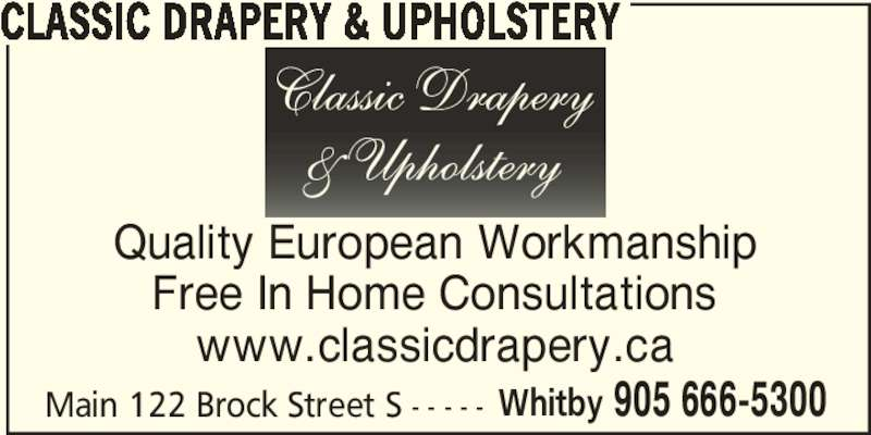 Classic Drapery & Upholstery (905-666-5300) - Display Ad - CLASSIC DRAPERY & UPHOLSTERY Main 122 Brock Street S - - - - - Whitby 905 666-5300 Quality European Workmanship Free In Home Consultations www.classicdrapery.ca