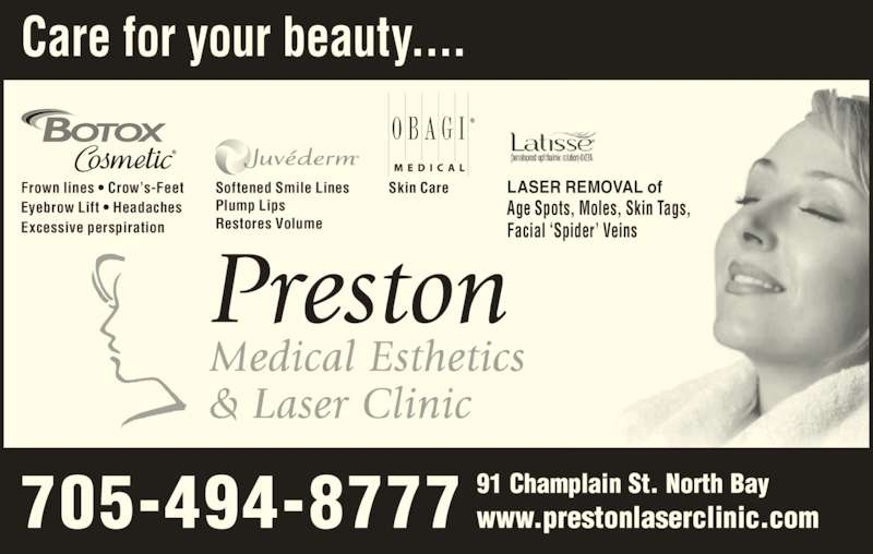 Preston Medical Esthetics & Laser Clinic (705-494-8777) - Display Ad - 705-494-8777 Care for your beauty.... Skin CareFrown lines • Crow's-Feet Eyebrow Lift • Headaches Excessive perspiration Softened Smile Lines Plump Lips Restores Volume LASER REMOVAL of Age Spots, Moles, Skin Tags, Facial 'Spider' Veins 91 Champlain St. North Bay www.prestonlaserclinic.com