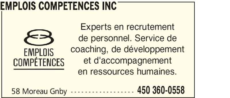 Emplois Compétences Inc (450-360-0558) - Annonce illustrée======= - 58 Moreau Gnby - - - - - - - - - - - - - - - - - - 450 360-0558 EMPLOIS COMPETENCES INC Experts en recrutement de personnel. Service de coaching, de développement et d'accompagnement en ressources humaines.