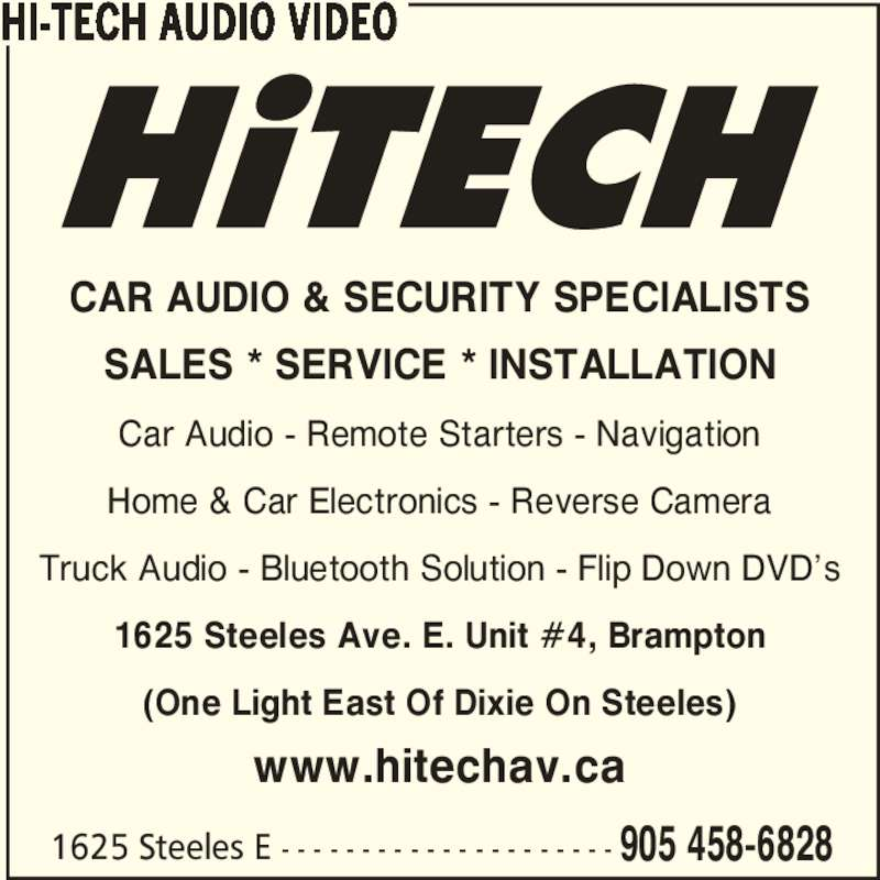 HiTech Audio Video (905-458-6828) - Display Ad - 1625 Steeles E - - - - - - - - - - - - - - - - - - - - - 905 458-6828 CAR AUDIO & SECURITY SPECIALISTS SALES * SERVICE * INSTALLATION Car Audio - Remote Starters - Navigation Home & Car Electronics - Reverse Camera Truck Audio - Bluetooth Solution - Flip Down DVD's 1625 Steeles Ave. E. Unit #4, Brampton (One Light East Of Dixie On Steeles) www.hitechav.ca HI-TECH AUDIO VIDEO