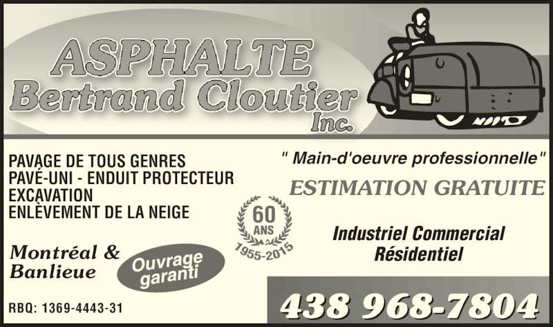 """Asphalte Bertrand Cloutier Inc (514-352-6894) - Annonce illustrée======= - Montréal & Banlieue RBQ: 1369-4443-31 PAVAGE DE TOUS GENRES PAVÉ-UNI - ENDUIT PROTECTEUR EXCAVATION ENLÈVEMENT DE LA NEIGE """" Main-d'oeuvre professionnelle"""" ESTIMATION GRATUITE Industriel Commercial Résidentiel 438 968-7804 Ouvragegaranti 60 ANS"""