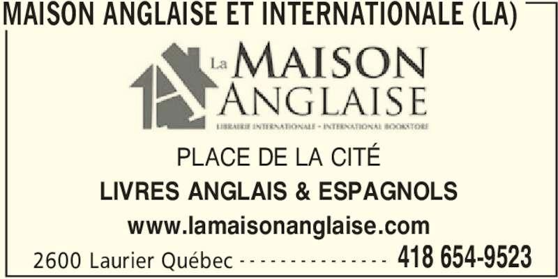 La Maison Anglaise et Internationale (418-654-9523) - Annonce illustrée======= - MAISON ANGLAISE ET INTERNATIONALE (LA) 2600 Laurier Québec 418 654-9523- - - - - - - - - - - - - - - PLACE DE LA CITÉ LIVRES ANGLAIS & ESPAGNOLS www.lamaisonanglaise.com