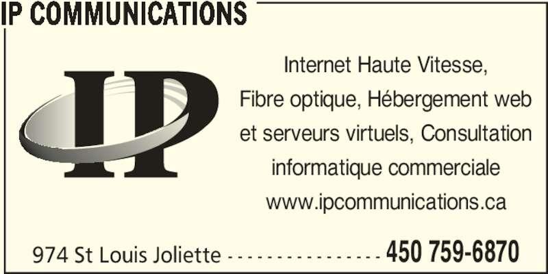 IP Communications (450-759-6870) - Annonce illustrée======= - 974 St Louis Joliette - - - - - - - - - - - - - - - - 450 759-6870 IP COMMUNICATIONS Internet Haute Vitesse, Fibre optique, Hébergement web et serveurs virtuels, Consultation informatique commerciale www.ipcommunications.ca