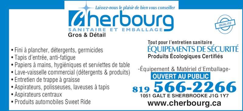 Cherbourg (819-566-2266) - Annonce illustrée======= - Gros & Détail Laissez-nous le plaisir de bien vous conseiller QUALITÉ • Fini à plancher, détergents, germicides • Tapis d'entrée, anti-fatigue • Papiers à mains, hygiéniques et serviettes de table • Lave-vaisselle commercial (détergents & produits) • Entretien de trappe à graisse • Aspirateurs, polisseuses, laveuses à tapis • Aspirateurs centraux • Produits automobiles Sweet Ride Tout pour l'entretien sanitaire Produits Écologiques Certifiés ÉQUIPEMENTS DE SÉCURITÉ OUVERT AU PUBLIC www.cherbourg.ca -Équipement & Matériel d'Emballage- 1051 GALT E SHERBROOKE J1G 1Y7 819 566-2266