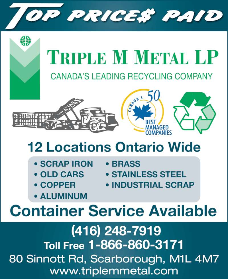 Triple M Metal (416-759-4167) - Display Ad - • SCRAP IRON • BRASS • OLD CARS • STAINLESS STEEL • COPPER         • INDUSTRIAL SCRAP • ALUMINUM      12 Locations Ontario Wide 80 Sinnott Rd, Scarborough, M1L 4M7 www.triplemmetal.com (416) 248-7919 Toll Free 1-866-860-3171 Container Service Available
