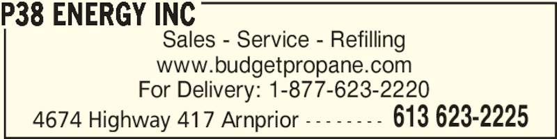 P38 Energy Inc (613-623-2225) - Display Ad - Sales - Service - Refilling www.budgetpropane.com For Delivery: 1-877-623-2220 4674 Highway 417 Arnprior - - - - - - - - P38 ENERGY INC 613 623-2225