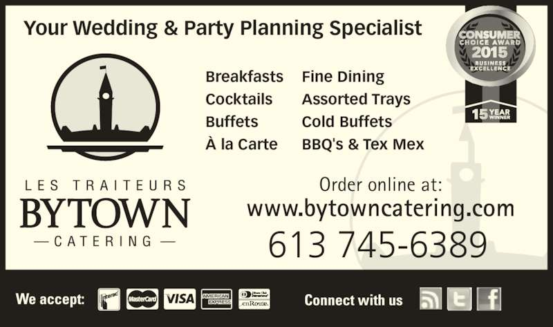 Bytown Catering (613-745-6389) - Display Ad - Cocktails Buffets À la Carte We accept: Connect with us 613 745-6389 Order online at: Breakfasts www.bytowncatering.com Your Wedding & Party Planning Specialist Fine Dining Assorted Trays Cold Buffets BBQ's & Tex Mex