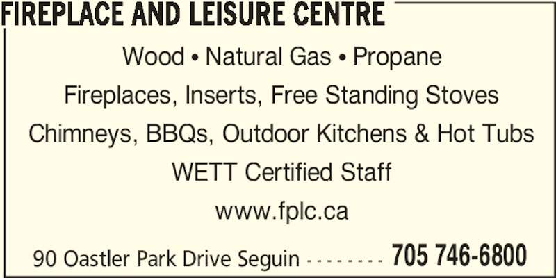 Fireplace And Leisure Centre (705-746-6800) - Display Ad - FIREPLACE AND LEISURE CENTRE Wood • Natural Gas • Propane 705 746-6800 Fireplaces, Inserts, Free Standing Stoves Chimneys, BBQs, Outdoor Kitchens & Hot Tubs WETT Certified Staff www.fplc.ca 90 Oastler Park Drive Seguin - - - - - - - -