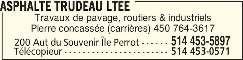 Asphalte Trudeau Ltée (514-453-5897) - Annonce illustrée======= - Travaux de pavage, routiers & industriels Pierre concassée (carrières) 450 764-3617 ASPHALTE TRUDEAU LTEE 200 Aut du Souvenir Île Perrot - - - - - - 514 453-5897 Télécopieur - - - - - - - - - - - - - - - - - - - - - - - 514 453-0571