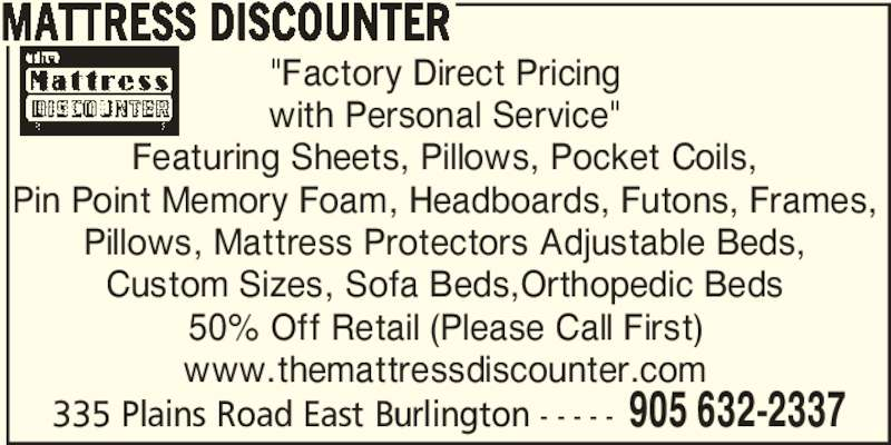 "Mattress Discounter (905-632-2337) - Display Ad - ""Factory Direct Pricing with Personal Service"" Featuring Sheets, Pillows, Pocket Coils, Pin Point Memory Foam, Headboards, Futons, Frames, Pillows, Mattress Protectors Adjustable Beds, Custom Sizes, Sofa Beds,Orthopedic Beds 50% Off Retail (Please Call First) www.themattressdiscounter.com 335 Plains Road East Burlington - - - - - 905 632-2337 MATTRESS DISCOUNTER"