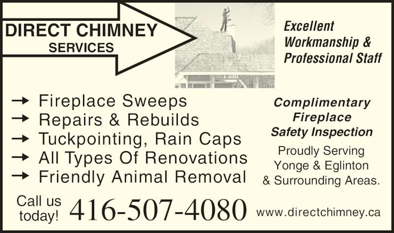 Direct Chimney Services (416-710-2070) - Display Ad - DIRECT CHIMNEY SERVICES Excellent Workmanship & Professional Staff Call us today! 416-507-4080 Complimentary Fireplace Safety Inspection Proudly Serving Yonge & Eglinton & Surrounding Areas. Fireplace Sweeps Repairs & Rebuilds Tuckpointing, Rain Caps All Types Of Renovations Friendly Animal Removal www.directchimney.ca