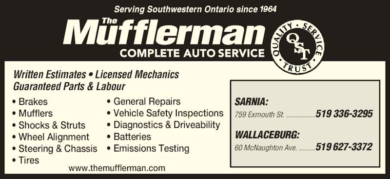 The Mufflerman (519-336-3295) - Display Ad - SARNIA:  759 Exmouth St. ................519 336-3295 WALLACEBURG: 60 McNaughton Ave. .........519 627-3372 Serving Southwestern Ontario since  • Brakes  • Mufflers • Shocks & Struts • Wheel Alignment • Steering & Chassis  • Tires • General Repairs  • Vehicle Safety Inspections • Diagnostics & Driveability • Batteries • Emissions Testing Written Estimates • Licensed Mechanics  Guaranteed Parts & Labour  www.themufflerman.com