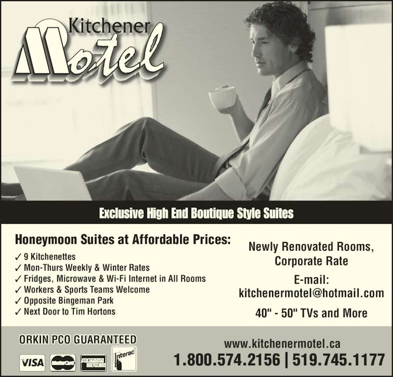 "Kitchener Motel (519-745-1177) - Annonce illustrée======= - Exclusive High End Boutique Style Suites www.kitchenermotel.caORKIN PCO GUARANTEED Honeymoon Suites at Affordable Prices: Newly Renovated Rooms, Corporate Rate E-mail: 40"" - 50"" TVs and More ✓ 9 Kitchenettes  ✓ Mon-Thurs Weekly & Winter Rates ✓ Fridges, Microwave & Wi-Fi Internet in All Rooms ✓ Workers & Sports Teams Welcome ✓ Opposite Bingeman Park  ✓ Next Door to Tim Hortons 1.800.574.2156 
