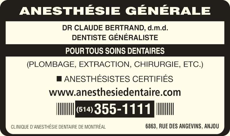 Clinique d'Anesthésie Dentaire de Montréal (514-355-1111) - Annonce illustrée======= - ANESTHÉSIE GÉNÉRALE DR CLAUDE BERTRAND, d.m.d. DENTISTE GÉNÉRALISTE POUR TOUS SOINS DENTAIRES (PLOMBAGE, EXTRACTION, CHIRURGIE, ETC.) ANESTHÉSISTES CERTIFIÉS www.anesthesiedentaire.com (514)355-1111 CLINIQUE D'ANESTHÉSIE DENTAIRE DE MONTRÉAL 6863, RUE DES ANGEVINS, ANJOU