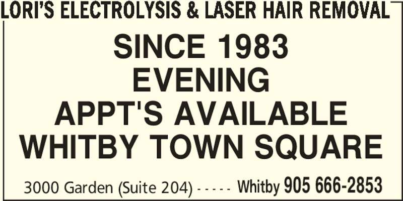 Lori's Electrolysis & Laser Hair Removal (905-666-2853) - Display Ad - LORI'S ELECTROLYSIS & LASER HAIR REMOVAL SINCE 1983 APPT'S AVAILABLE WHITBY TOWN SQUARE 3000 Garden (Suite 204) - - - - - Whitby 905 666-2853 EVENING