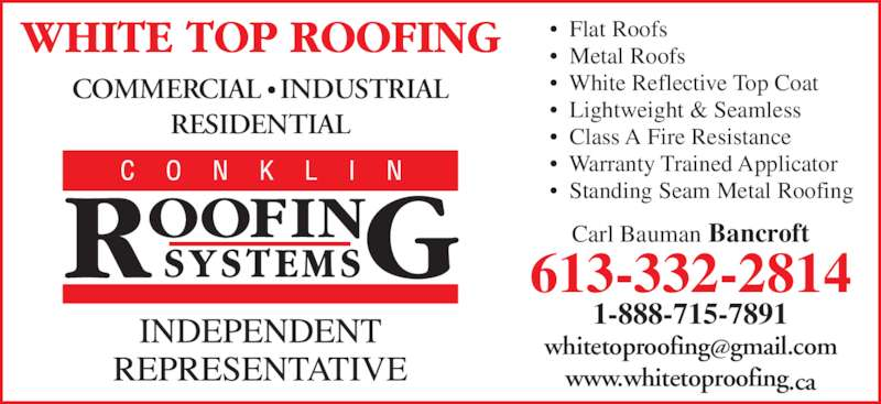White Top Roofing Inc. (613-332-2814) - Display Ad - •  Flat Roofs •  Metal Roofs •  White Reflective Top Coat •  Lightweight & Seamless •  Class A Fire Resistance •  Warranty Trained Applicator •  Standing Seam Metal Roofing  www.whitetoproofing.ca Carl Bauman Bancroft 613-332-2814 1-888-715-7891 COMMERCIAL • INDUSTRIAL RESIDENTIAL