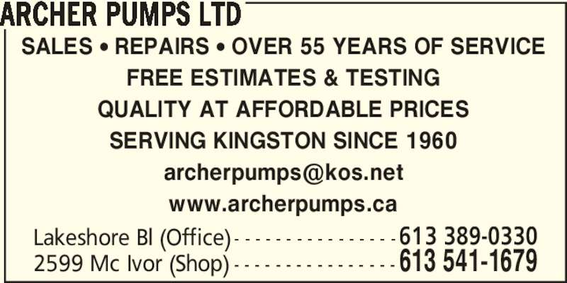 Archer Pumps Ltd (613-541-1679) - Display Ad - ARCHER PUMPS LTD SALES • REPAIRS • OVER 55 YEARS OF SERVICE FREE ESTIMATES & TESTING QUALITY AT AFFORDABLE PRICES SERVING KINGSTON SINCE 1960 www.archerpumps.ca Lakeshore Bl (Office) - - - - - - - - - - - - - - - -613 389-0330 2599 Mc Ivor (Shop) - - - - - - - - - - - - - - - - 613 541-1679
