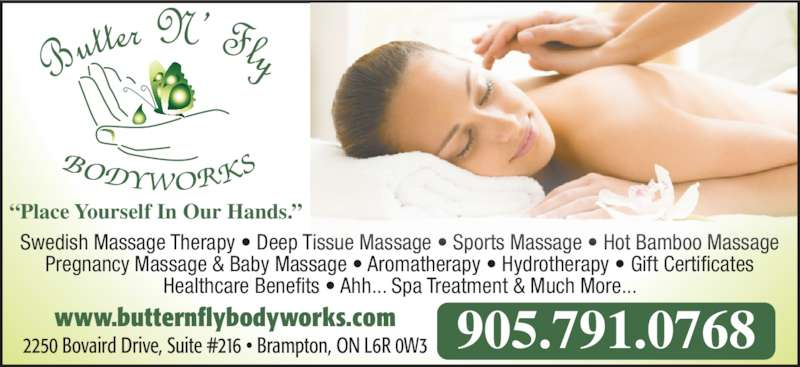 "Butter N' Fly Bodyworks RMT Clinic (905-791-0768) - Display Ad - Pregnancy Massage & Baby Massage • Aromatherapy • Hydrotherapy • Gift Certificates Swedish Massage Therapy • Deep Tissue Massage • Sports Massage • Hot Bamboo Massage Healthcare Benefits • Ahh... Spa Treatment & Much More... ""Place Yourself In Our Hands."" www.butternflybodyworks.com 2250 Bovaird Drive, Suite #216 • Brampton, ON L6R 0W3 905.791.0768"