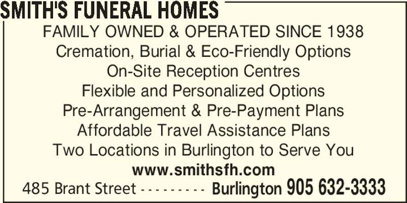 Smith's Funeral Homes (905-632-3333) - Display Ad - SMITH'S FUNERAL HOMES 485 Brant Street - - - - - - - - - Burlington 905 632-3333 FAMILY OWNED & OPERATED SINCE 1938 Cremation, Burial & Eco-Friendly Options On-Site Reception Centres Flexible and Personalized Options Pre-Arrangement & Pre-Payment Plans Affordable Travel Assistance Plans Two Locations in Burlington to Serve You www.smithsfh.com