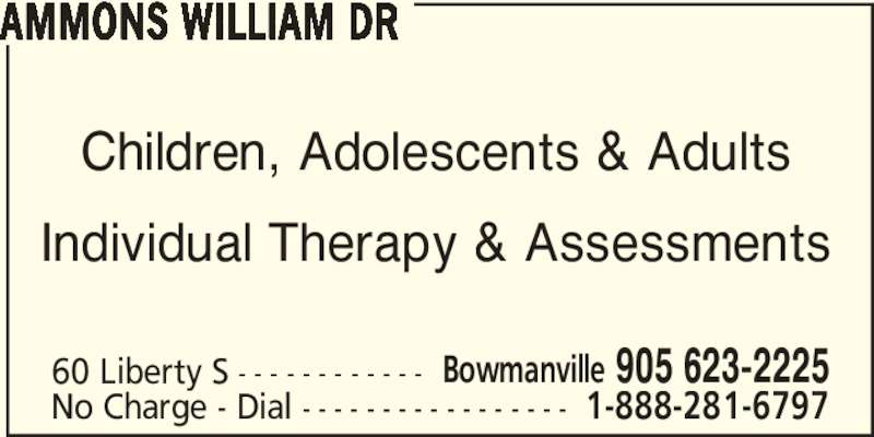 Dr William Ammons (905-623-2225) - Display Ad - Children, Adolescents & Adults Individual Therapy & Assessments 60 Liberty S - - - - - - - - - - - - Bowmanville 905 623-2225 No Charge - Dial - - - - - - - - - - - - - - - - - 1-888-281-6797 AMMONS WILLIAM DR