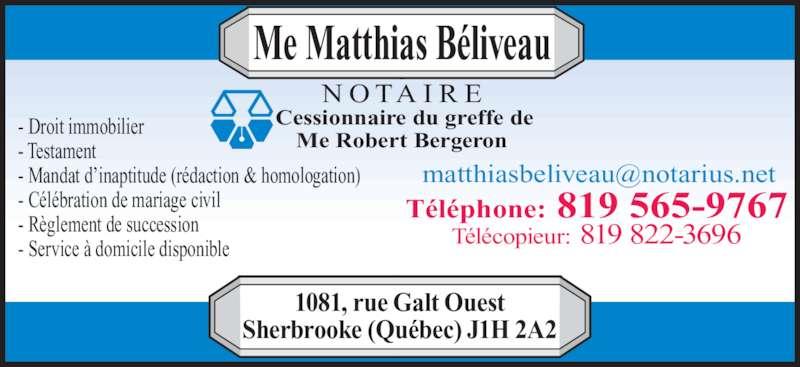 Beliveau Matthias Notaire (819-565-9767) - Annonce illustrée======= - - Droit immobilier - Testament  - Mandat d'inaptitude (rédaction & homologation) - Célébration de mariage civil - Règlement de succession - Service à domicile disponible Téléphone: 819 565-9767 Télécopieur: 819 822-3696 Me Matthias Béliveau 1081, rue Galt Ouest Sherbrooke (Québec) J1H 2A2 N O TA I R E Cessionnaire du greffe de Me Robert Bergeron