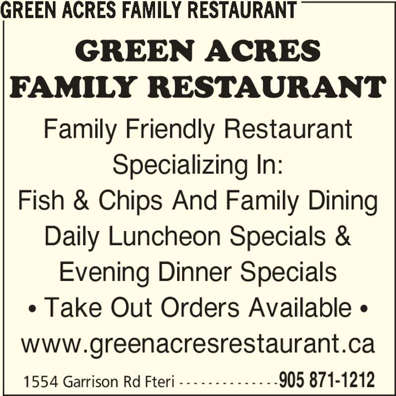 Green Acres Family Restaurant (905-871-1212) - Annonce illustrée======= - 1554 Garrison Rd Fteri - - - - - - - - - - - - - -905 871-1212 Family Friendly Restaurant Specializing In: Fish & Chips And Family Dining Daily Luncheon Specials & Evening Dinner Specials π Take Out Orders Available π www.greenacresrestaurant.ca GREEN ACRES FAMILY RESTAURANT