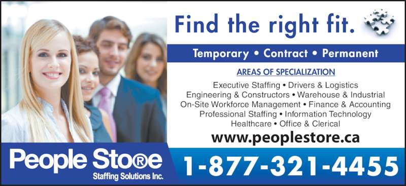People Store Staffing Solutions Inc (519-601-6866) - Display Ad - Find the right fit. Temporary • Contract • Permanent AREAS OF SPECIALIZATION Executive Staffing • Drivers & Logistics Engineering & Constructors • Warehouse & Industrial On-Site Workforce Management • Finance & Accounting Professional Staffing • Information Technology Healthcare • Office & Clerical 1-877-321-4455 www.peoplestore.ca