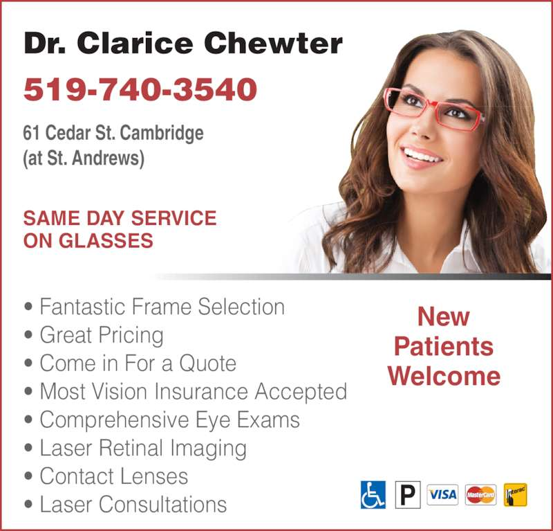 Chewter Clarice Dr (519-740-3540) - Display Ad - • Fantastic Frame Selection • Great Pricing  • Come in For a Quote • Most Vision Insurance Accepted • Comprehensive Eye Exams • Laser Retinal Imaging  • Contact Lenses • Laser Consultations 61 Cedar St. Cambridge (at St. Andrews) Dr. Clarice Chewter 519-740-3540 New Patients Welcome SAME DAY SERVICE ON GLASSES