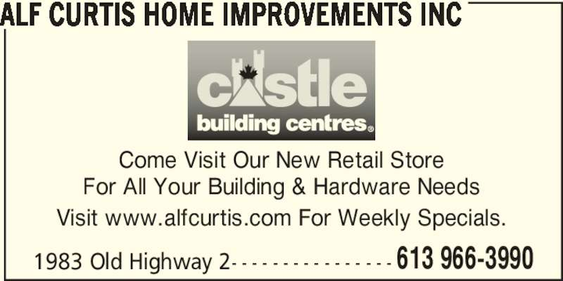 Alf Curtis Home Improvements Inc (613-966-3990) - Display Ad - ALF CURTIS HOME IMPROVEMENTS INC Come Visit Our New Retail Store For All Your Building & Hardware Needs Visit www.alfcurtis.com For Weekly Specials. 1983 Old Highway 2- - - - - - - - - - - - - - - - 613 966-3990