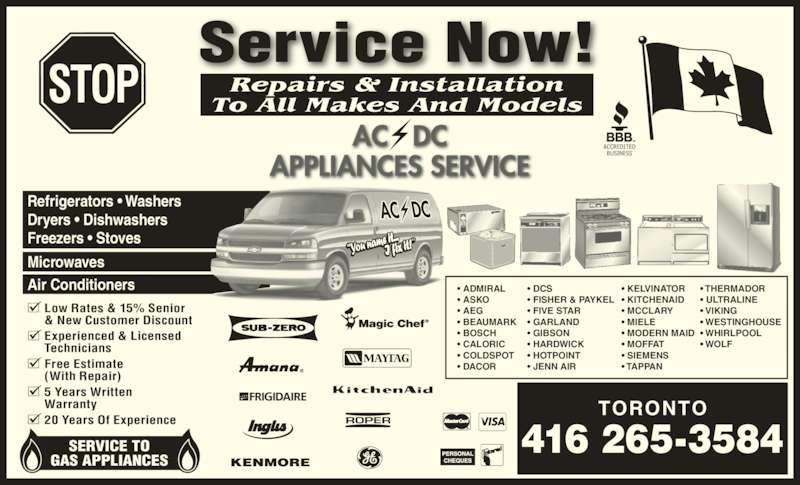 Ac Dc Appliance Service (416-265-3584) - Display Ad - Low Rates & 15% Senior & New Customer Discount Experienced & Licensed Technicians Free Estimate (With Repair) 5 Years Written Warranty 20 Years Of Experience Refrigerators • Washers Dryers • Dishwashers Freezers • Stoves  Microwaves Air Conditioners SERVICE TO GAS APPLIANCES TORONTO 416 265-3584 • ADMIRAL • ASKO • AEG • BEAUMARK • BOSCH • CALORIC • COLDSPOT • DACOR • DCS • FISHER & PAYKEL • FIVE STAR • GARLAND • GIBSON • HARDWICK • HOTPOINT • JENN AIR • KELVINATOR • KITCHENAID • MCCLARY • MIELE • MODERN MAID • MOFFAT • TAPPAN • THERMADOR • ULTRALINE • VIKING • WESTINGHOUSE • WHIRLPOOL • WOLF Repairs & Installation To All Makes And Models • SIEMENS