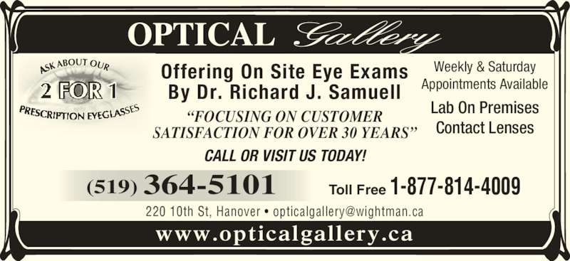 "Optical Gallery (519-364-5101) - Display Ad - Lab On Premises Contact Lenses CALL OR VISIT US TODAY! (519) 364-5101 Toll Free 1-877-814-4009 ""FOCUSING ON CUSTOMER SATISFACTION FOR OVER 30 YEARS"" www.opticalgallery.ca Offering On Site Eye Exams Appointments Available By Dr. Richard J. Samuell Weekly & Saturday"