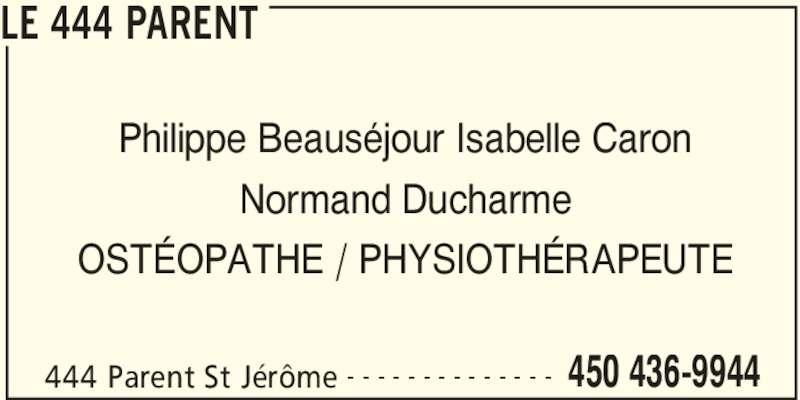 Le 444 Parent (450-436-9944) - Annonce illustrée======= - LE 444 PARENT Philippe Beauséjour Isabelle Caron Normand Ducharme OSTÉOPATHE / PHYSIOTHÉRAPEUTE 444 Parent St Jérôme 450 436-9944- - - - - - - - - - - - - -